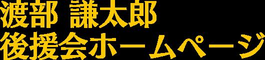 渡部謙太郎(わたなべけんたろう)後援会ホームページ